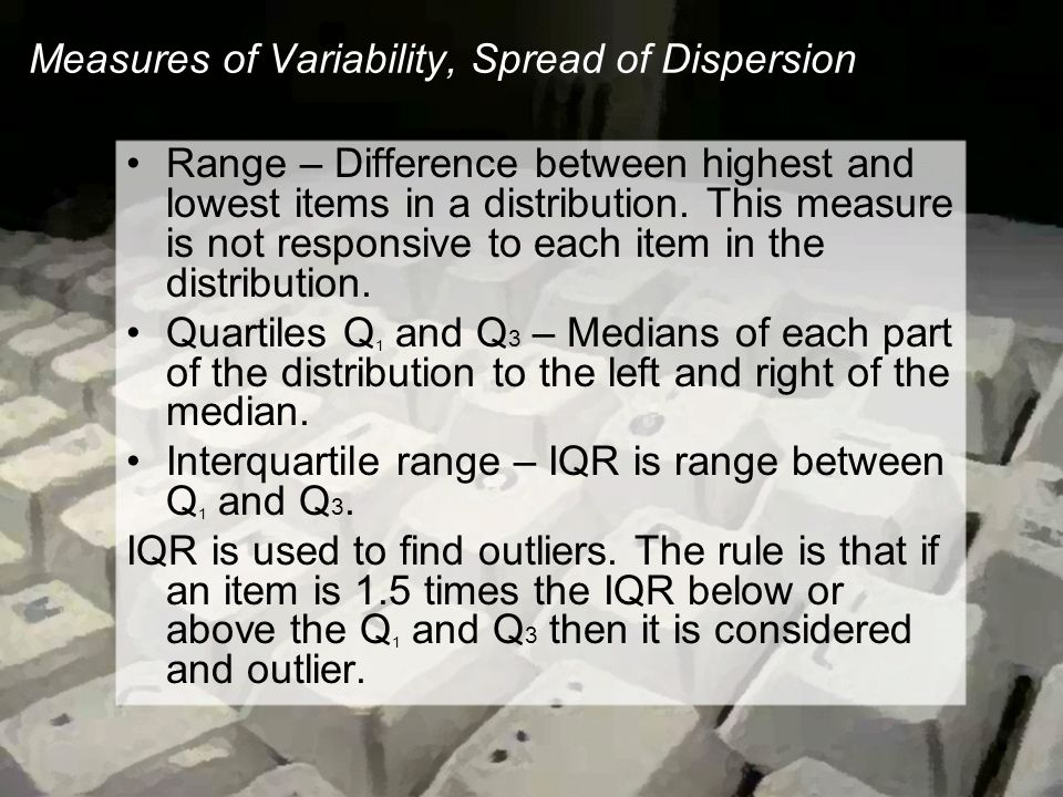 Measures of Variability, Spread of Dispersion Range – Difference between highest and lowest items in a distribution.