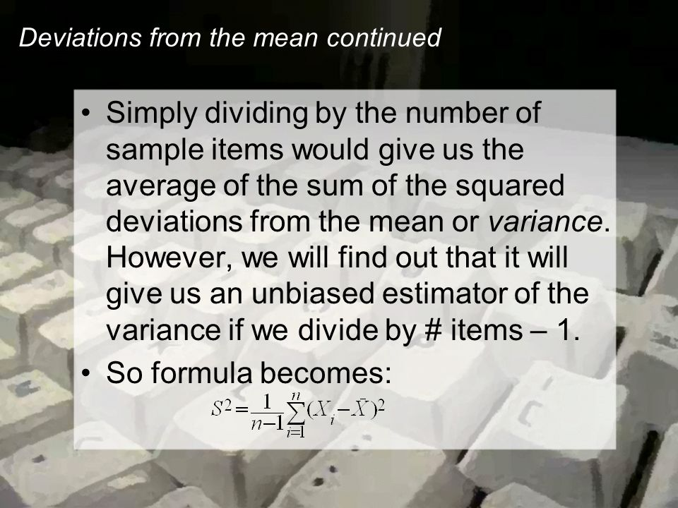 Deviations from the mean continued Simply dividing by the number of sample items would give us the average of the sum of the squared deviations from the mean or variance.