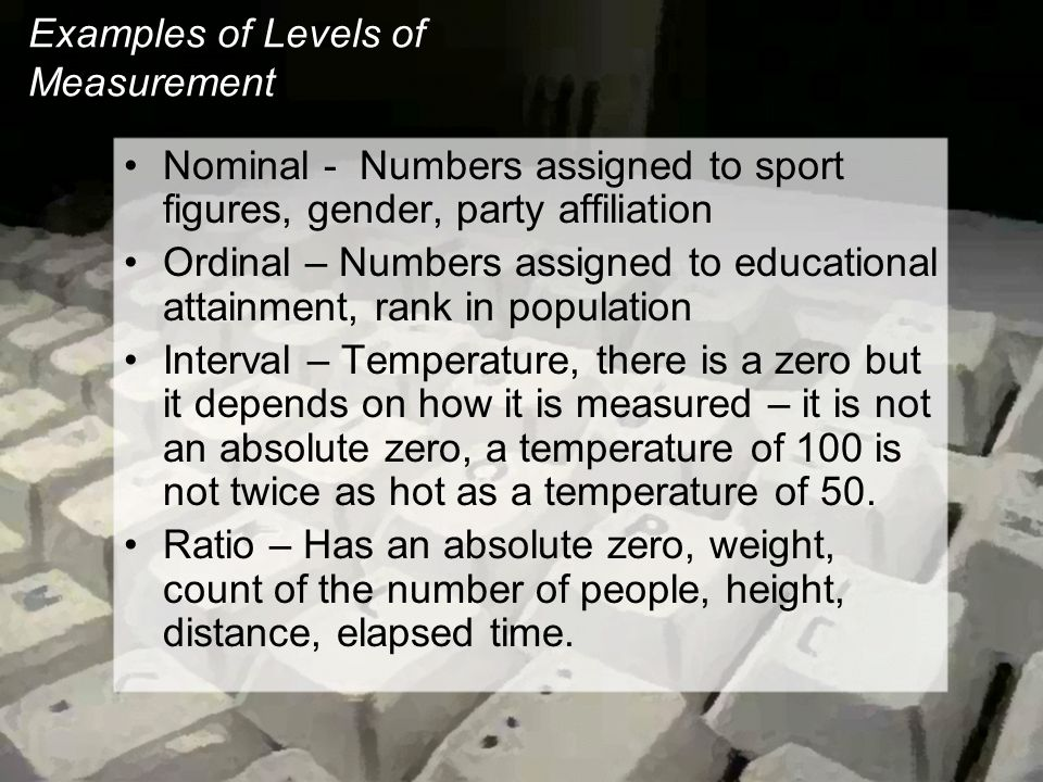 Examples of Levels of Measurement Nominal - Numbers assigned to sport figures, gender, party affiliation Ordinal – Numbers assigned to educational attainment, rank in population Interval – Temperature, there is a zero but it depends on how it is measured – it is not an absolute zero, a temperature of 100 is not twice as hot as a temperature of 50.