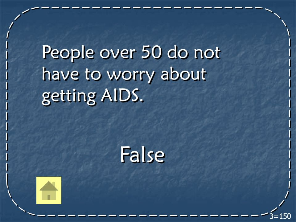 3=150 People over 50 do not have to worry about getting AIDS. False