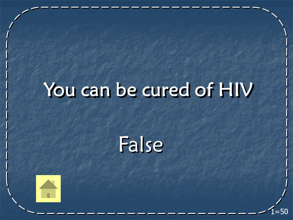 You can be cured of HIV 1=50 False