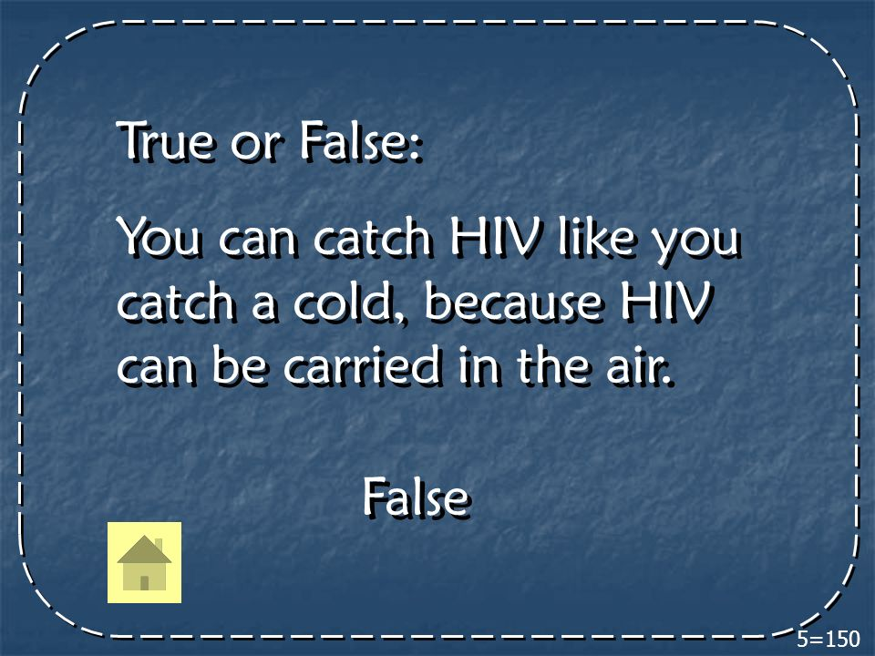 5=150 True or False: You can catch HIV like you catch a cold, because HIV can be carried in the air.