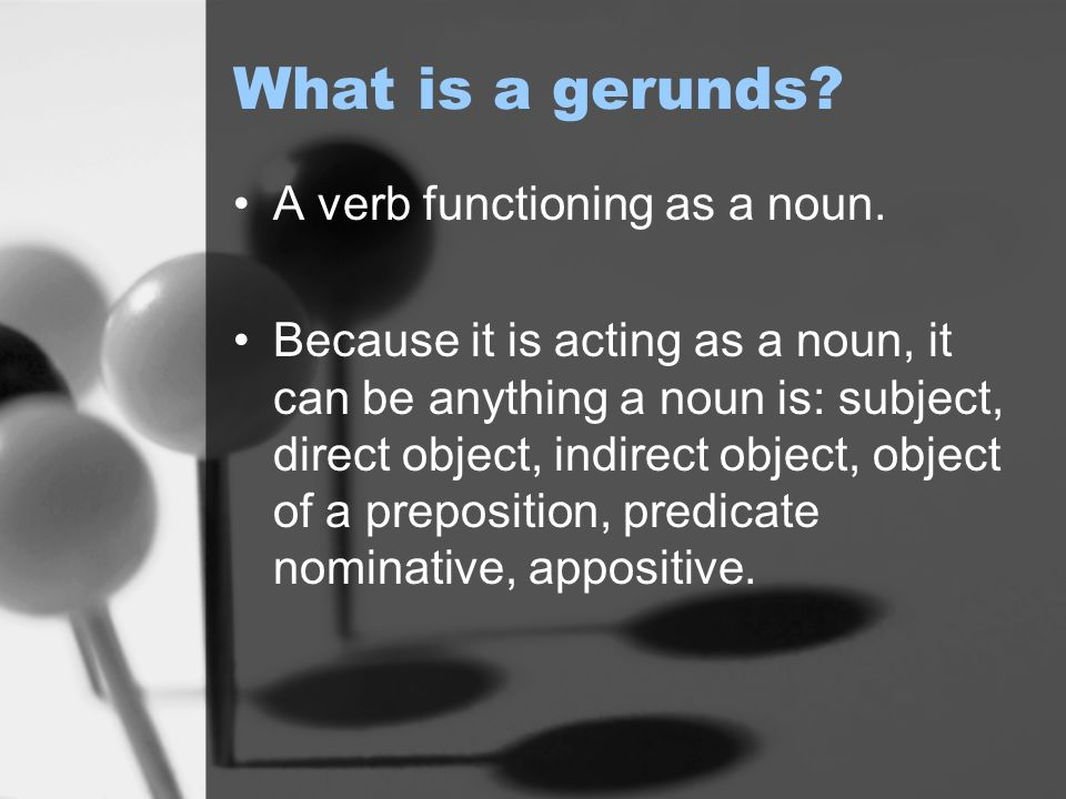 What is a gerunds. A verb functioning as a noun.