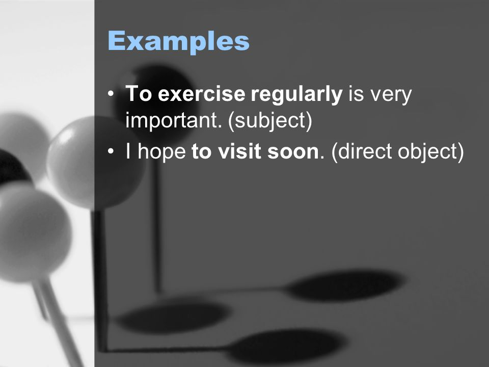 Examples To exercise regularly is very important. (subject) I hope to visit soon. (direct object)