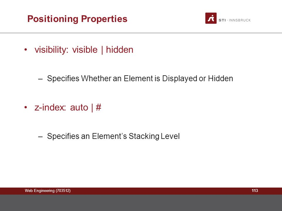 Web Engineering (703512) Positioning Properties visibility: visible | hidden –Specifies Whether an Element is Displayed or Hidden z-index: auto | # –Specifies an Element's Stacking Level 113