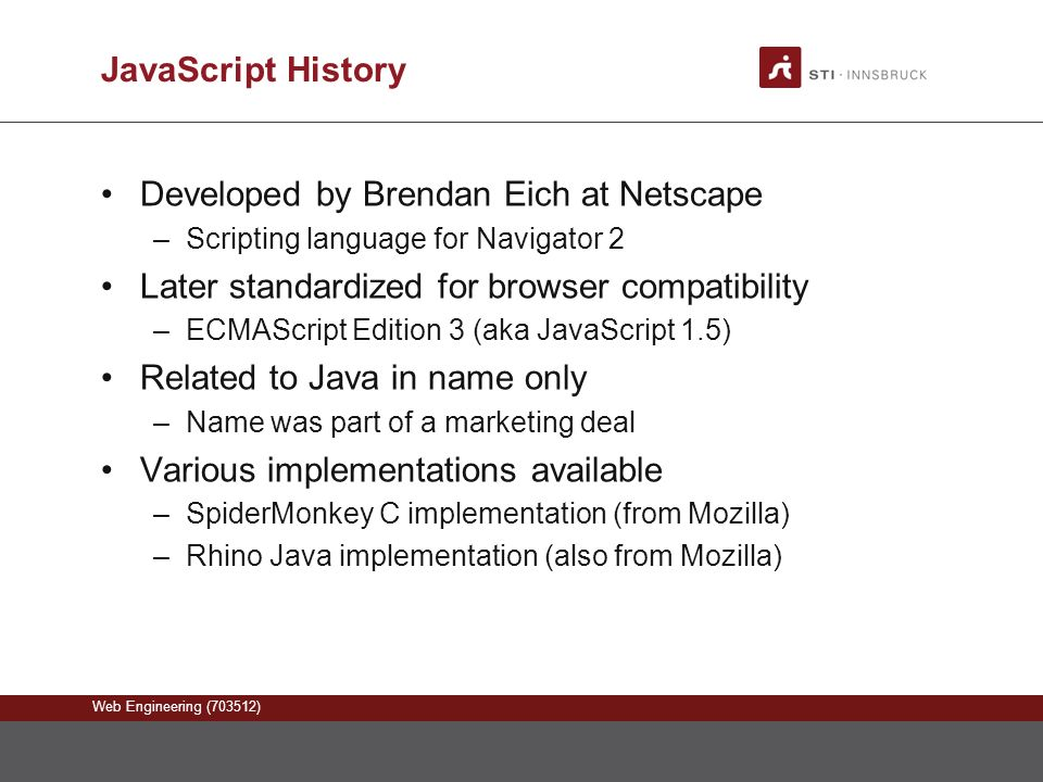 Web Engineering (703512) JavaScript History Developed by Brendan Eich at Netscape –Scripting language for Navigator 2 Later standardized for browser compatibility –ECMAScript Edition 3 (aka JavaScript 1.5) Related to Java in name only –Name was part of a marketing deal Various implementations available –SpiderMonkey C implementation (from Mozilla) –Rhino Java implementation (also from Mozilla)