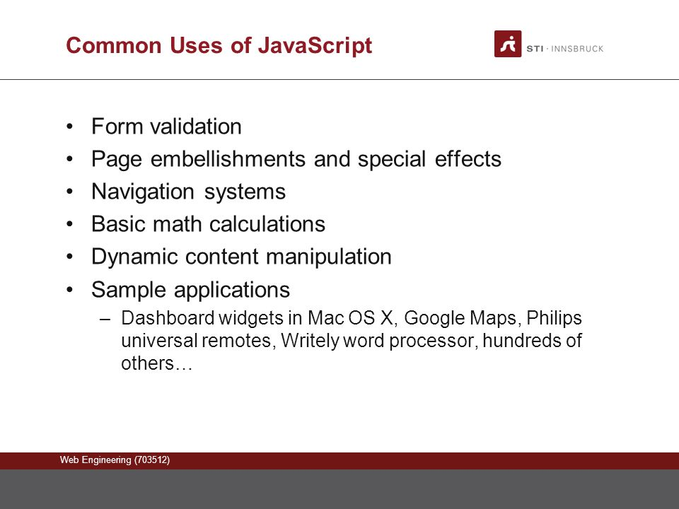 Web Engineering (703512) Common Uses of JavaScript Form validation Page embellishments and special effects Navigation systems Basic math calculations Dynamic content manipulation Sample applications –Dashboard widgets in Mac OS X, Google Maps, Philips universal remotes, Writely word processor, hundreds of others…