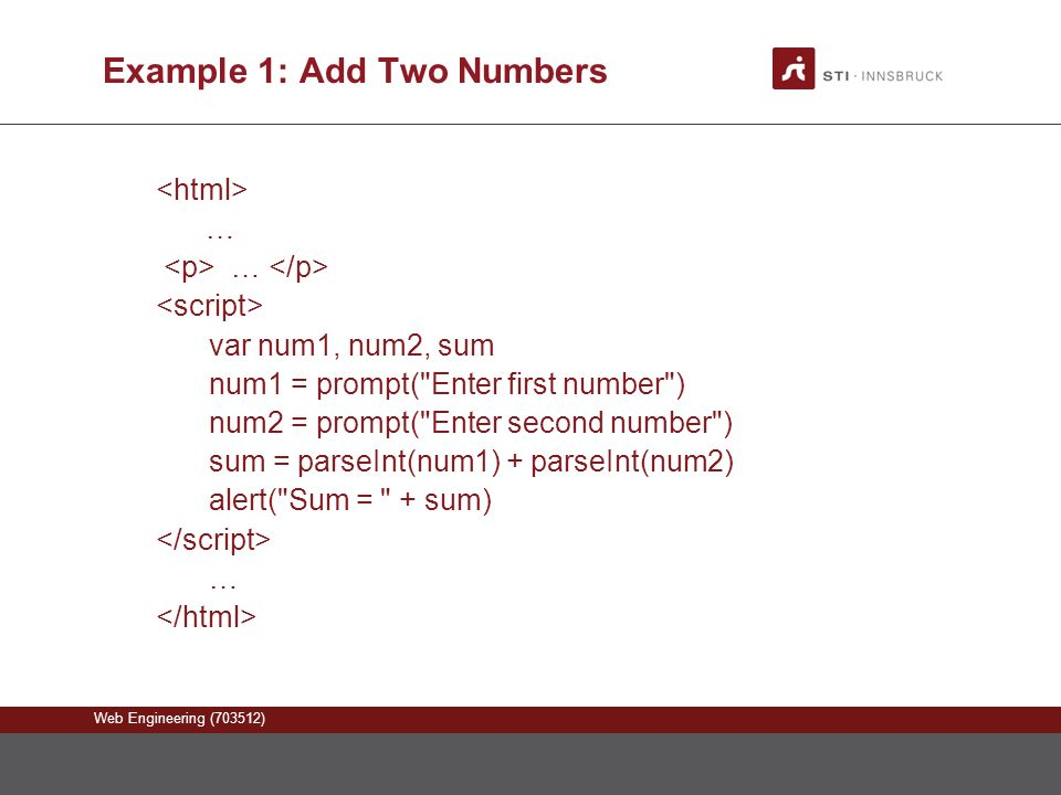 Web Engineering (703512) Example 1: Add Two Numbers … var num1, num2, sum num1 = prompt( Enter first number ) num2 = prompt( Enter second number ) sum = parseInt(num1) + parseInt(num2) alert( Sum = + sum) …