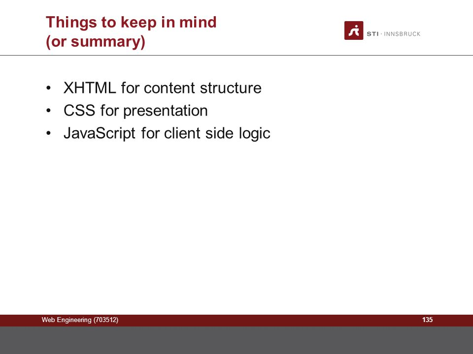 Web Engineering (703512) Things to keep in mind (or summary) XHTML for content structure CSS for presentation JavaScript for client side logic 135
