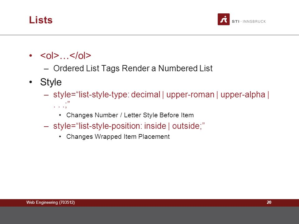 Web Engineering (703512) Lists … –Ordered List Tags Render a Numbered List Style –style= list-style-type: decimal | upper-roman | upper-alpha |...; Changes Number / Letter Style Before Item –style= list-style-position: inside | outside; Changes Wrapped Item Placement 20