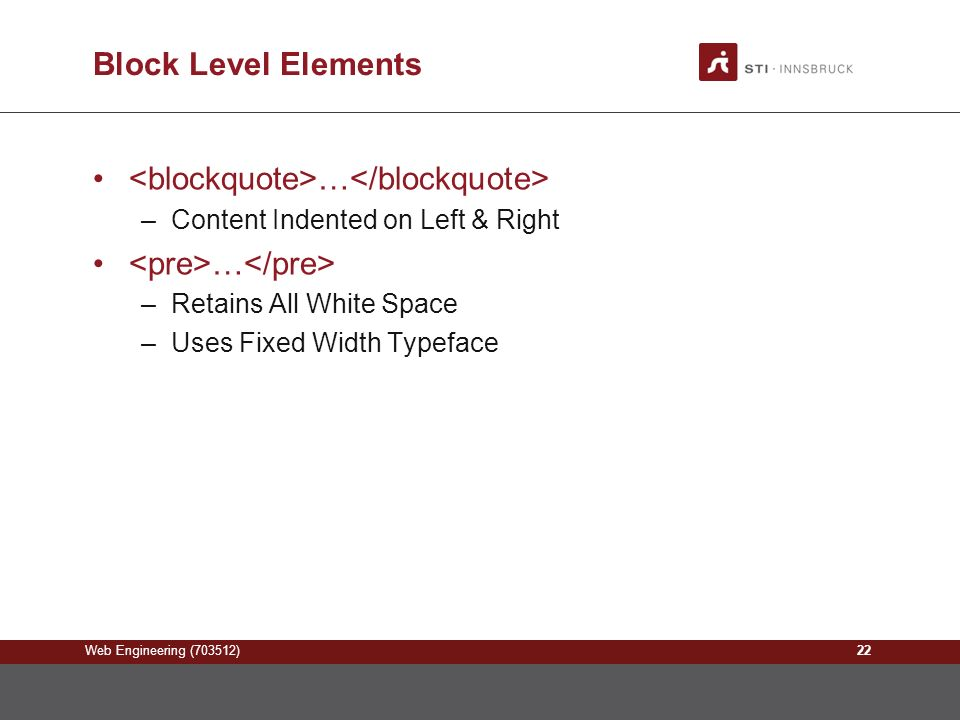 Web Engineering (703512) Block Level Elements … –Content Indented on Left & Right … –Retains All White Space –Uses Fixed Width Typeface 22