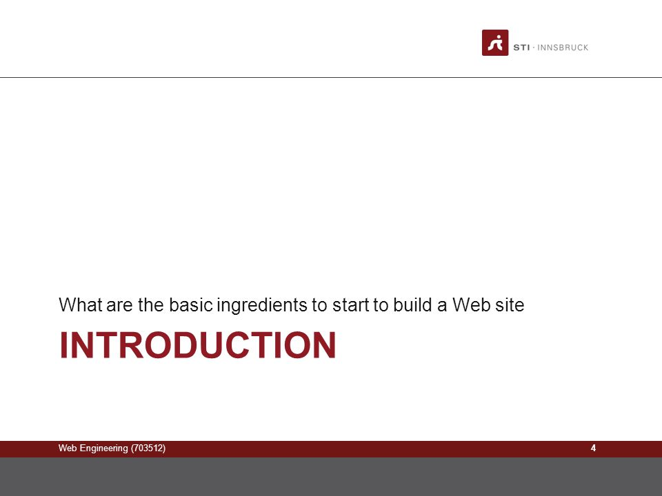Web Engineering (703512) INTRODUCTION What are the basic ingredients to start to build a Web site 4