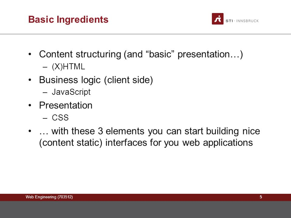 Web Engineering (703512) Basic Ingredients Content structuring (and basic presentation…) –(X)HTML Business logic (client side) –JavaScript Presentation –CSS … with these 3 elements you can start building nice (content static) interfaces for you web applications 5