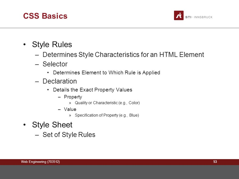 Web Engineering (703512) CSS Basics Style Rules –Determines Style Characteristics for an HTML Element –Selector Determines Element to Which Rule is Applied –Declaration Details the Exact Property Values –Property »Quality or Characteristic (e.g., Color) –Value »Specification of Property (e.g., Blue) Style Sheet –Set of Style Rules 53