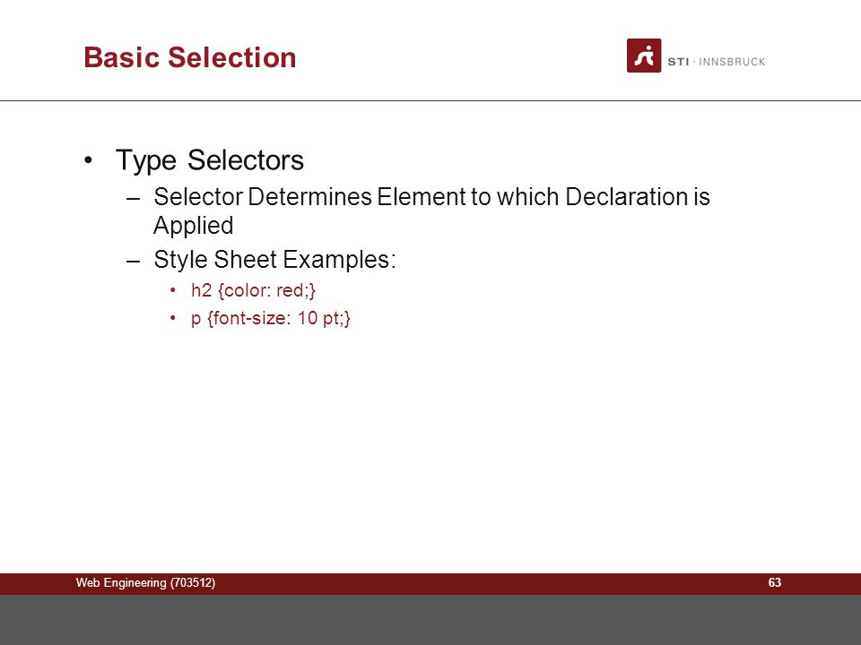 Web Engineering (703512) Basic Selection Type Selectors –Selector Determines Element to which Declaration is Applied –Style Sheet Examples: h2 {color: red;} p {font-size: 10 pt;} 63