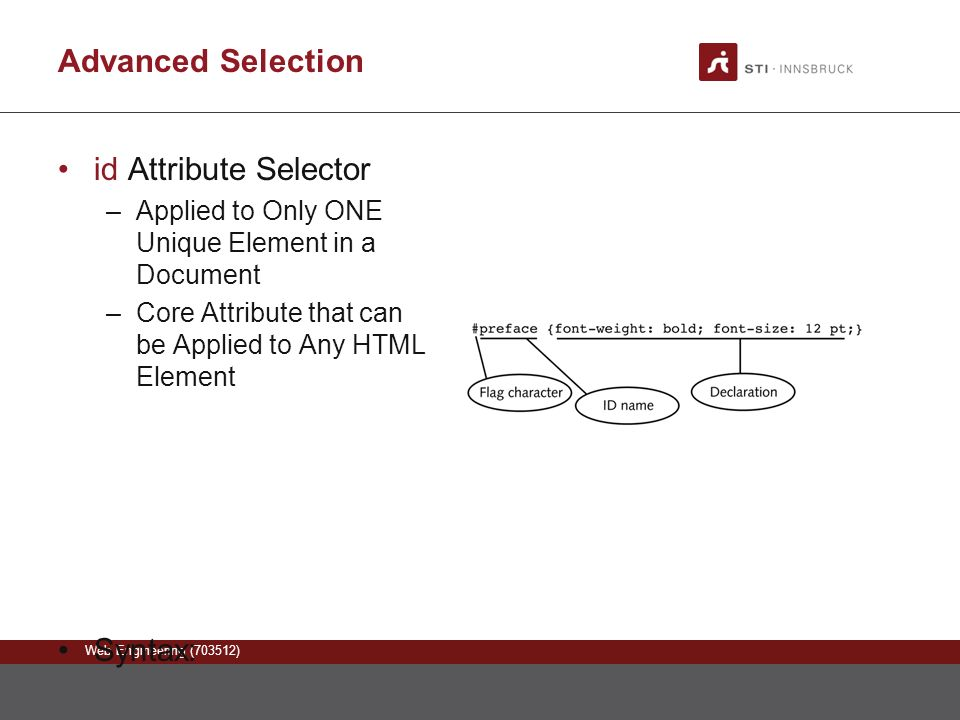 Web Engineering (703512) Advanced Selection id Attribute Selector –Applied to Only ONE Unique Element in a Document –Core Attribute that can be Applied to Any HTML Element Syntax: This is a unique paragraph that is the preface of the document