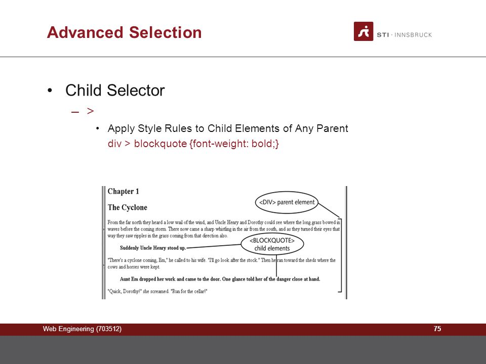 Web Engineering (703512) Advanced Selection Child Selector –> Apply Style Rules to Child Elements of Any Parent div > blockquote {font-weight: bold;} 75