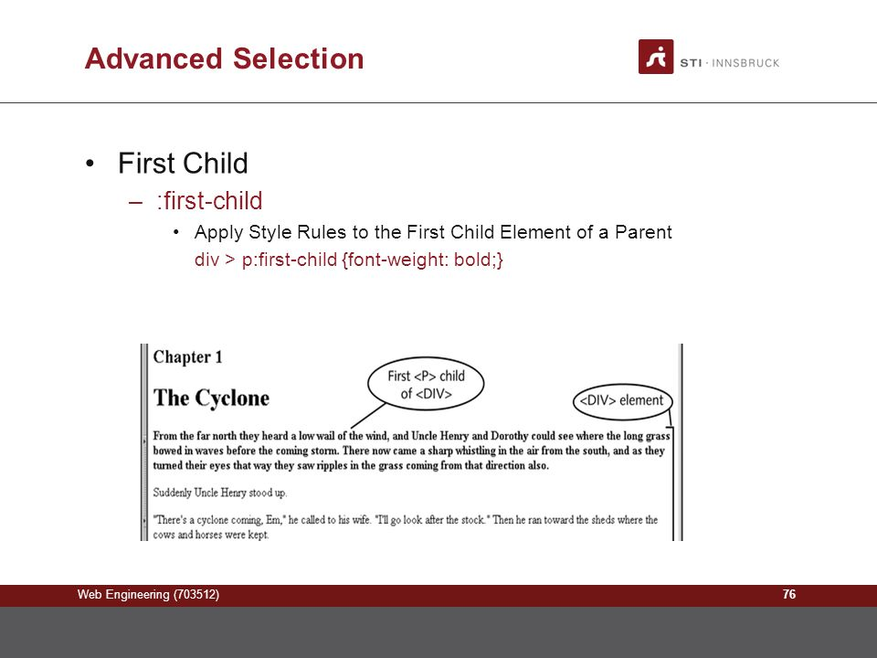 Web Engineering (703512) Advanced Selection First Child –:first-child Apply Style Rules to the First Child Element of a Parent div > p:first-child {font-weight: bold;} 76