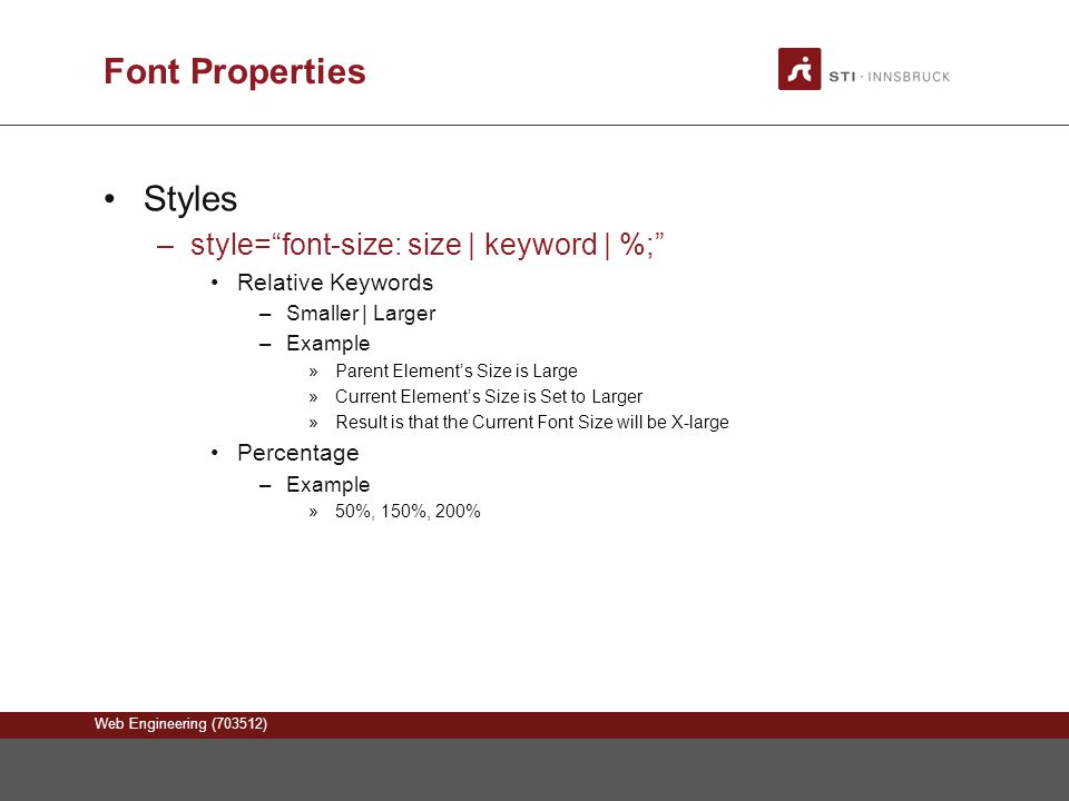 Web Engineering (703512) Font Properties Styles –style= font-size: size | keyword | %; Relative Keywords –Smaller | Larger –Example »Parent Element's Size is Large »Current Element's Size is Set to Larger »Result is that the Current Font Size will be X-large Percentage –Example »50%, 150%, 200%