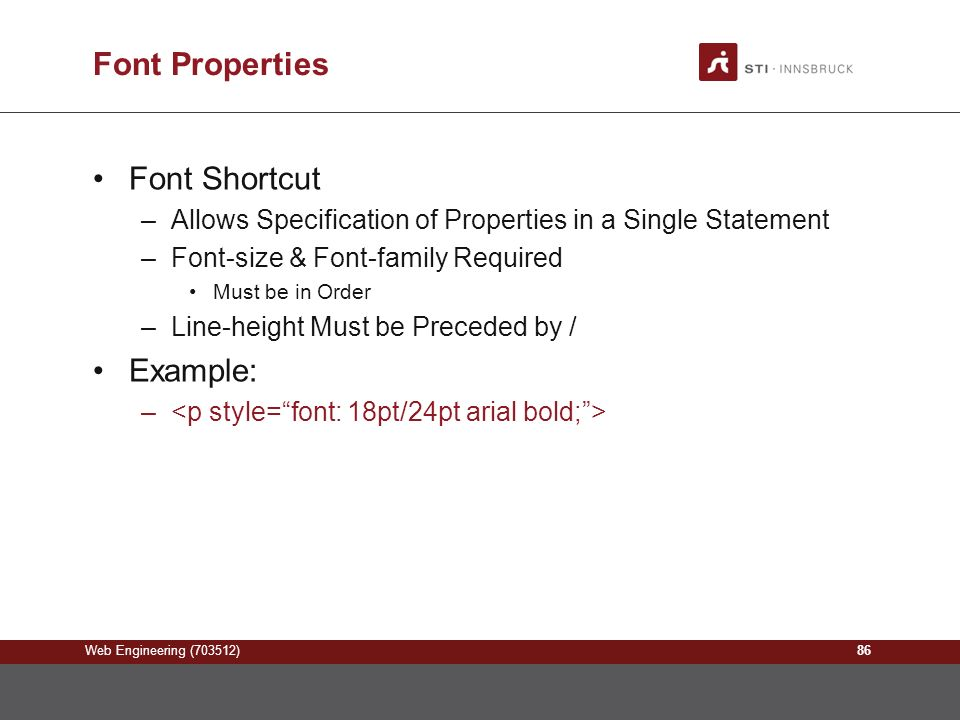 Web Engineering (703512) Font Properties Font Shortcut –Allows Specification of Properties in a Single Statement –Font-size & Font-family Required Must be in Order –Line-height Must be Preceded by / Example: – 86