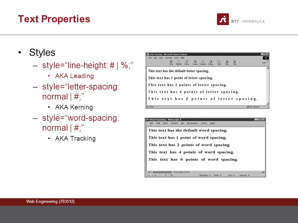 Web Engineering (703512) Text Properties Styles –style= line-height: # | %; AKA Leading –style= letter-spacing: normal | #; AKA Kerning –style= word-spacing: normal | #; AKA Tracking