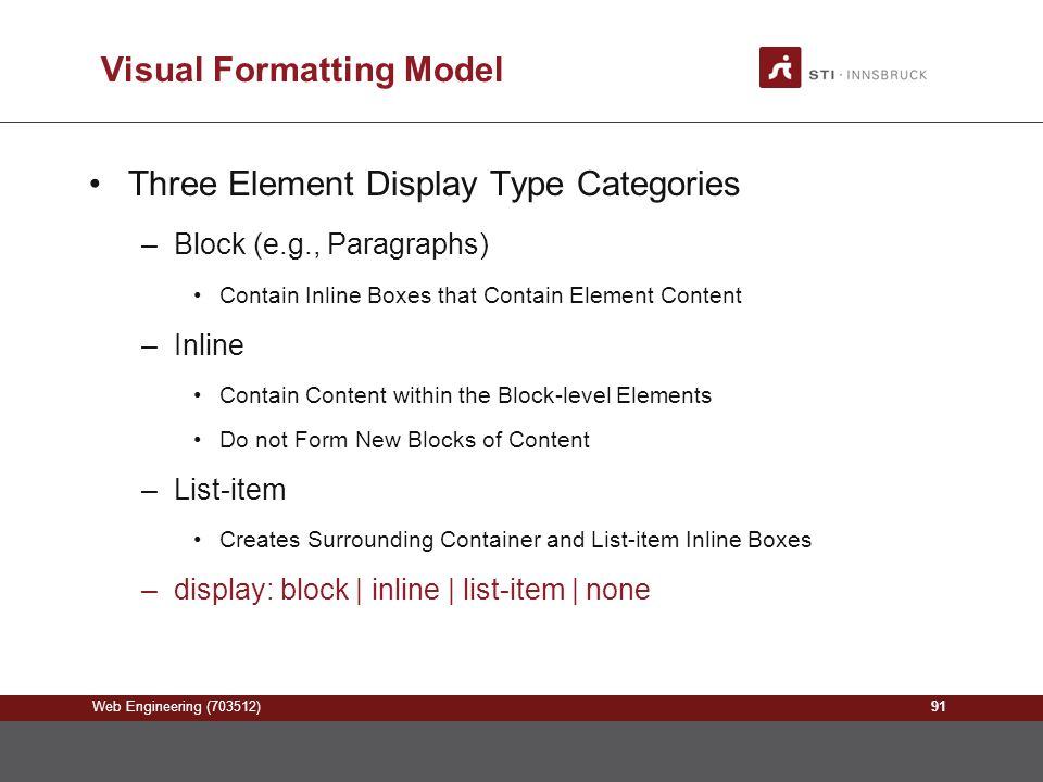 Web Engineering (703512) Visual Formatting Model Three Element Display Type Categories –Block (e.g., Paragraphs) Contain Inline Boxes that Contain Element Content –Inline Contain Content within the Block-level Elements Do not Form New Blocks of Content –List-item Creates Surrounding Container and List-item Inline Boxes –display: block | inline | list-item | none 91