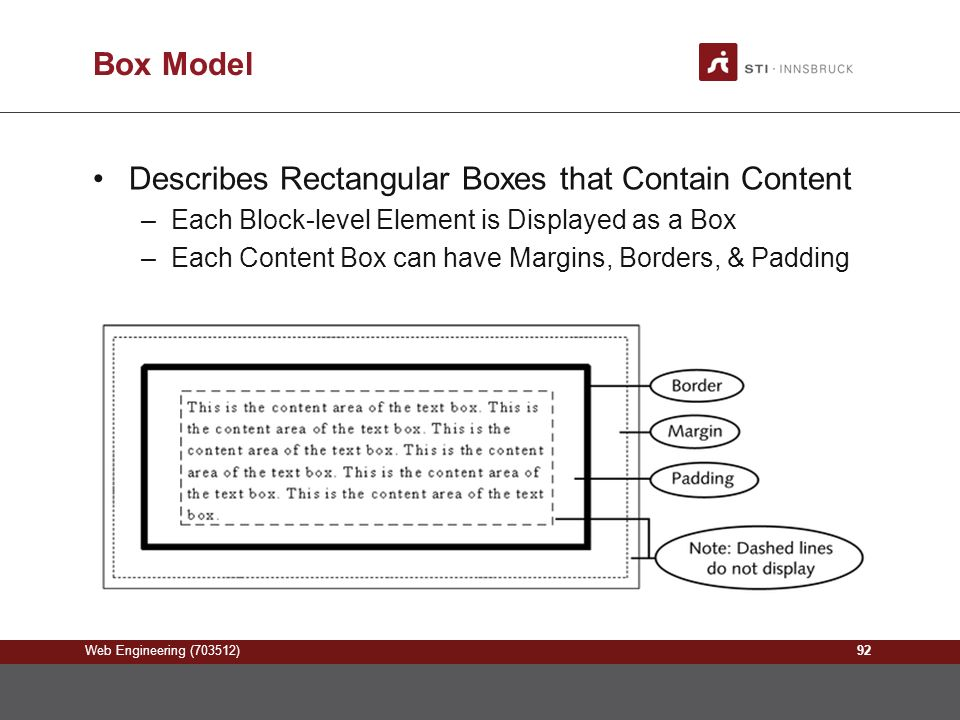 Web Engineering (703512) Box Model Describes Rectangular Boxes that Contain Content –Each Block-level Element is Displayed as a Box –Each Content Box can have Margins, Borders, & Padding 92