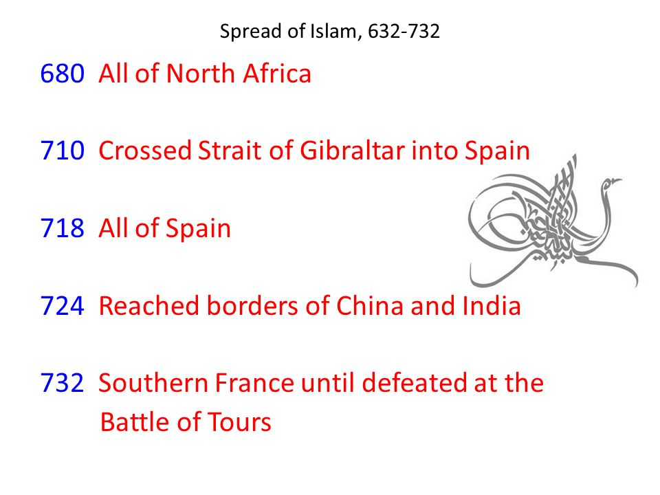 680 All of North Africa 710 Crossed Strait of Gibraltar into Spain 718 All of Spain 724 Reached borders of China and India 732 Southern France until defeated at the Battle of Tours