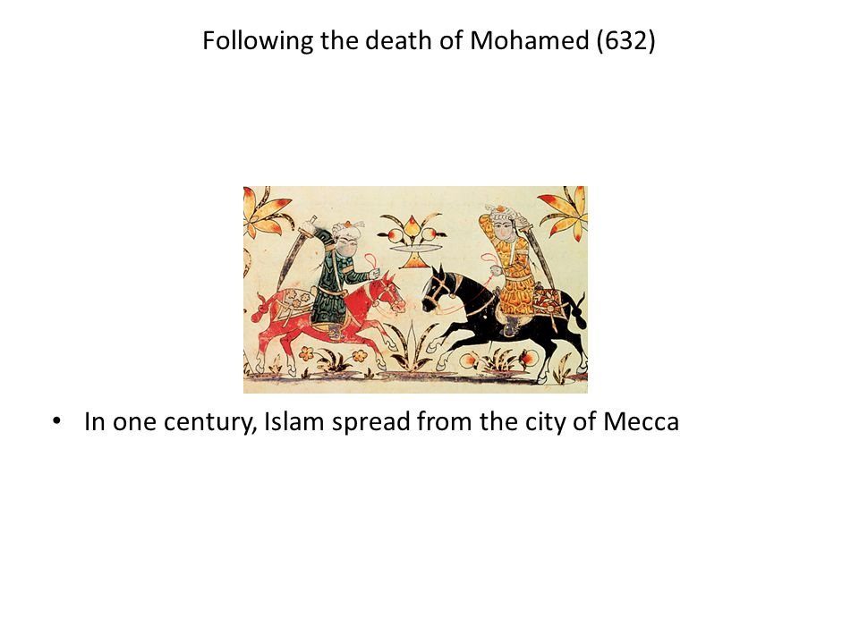 Following the death of Mohamed (632) In one century, Islam spread from the city of Mecca