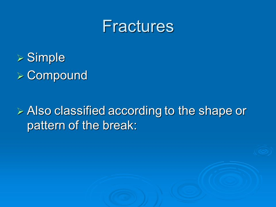 Fractures  Simple  Compound  Also classified according to the shape or pattern of the break: