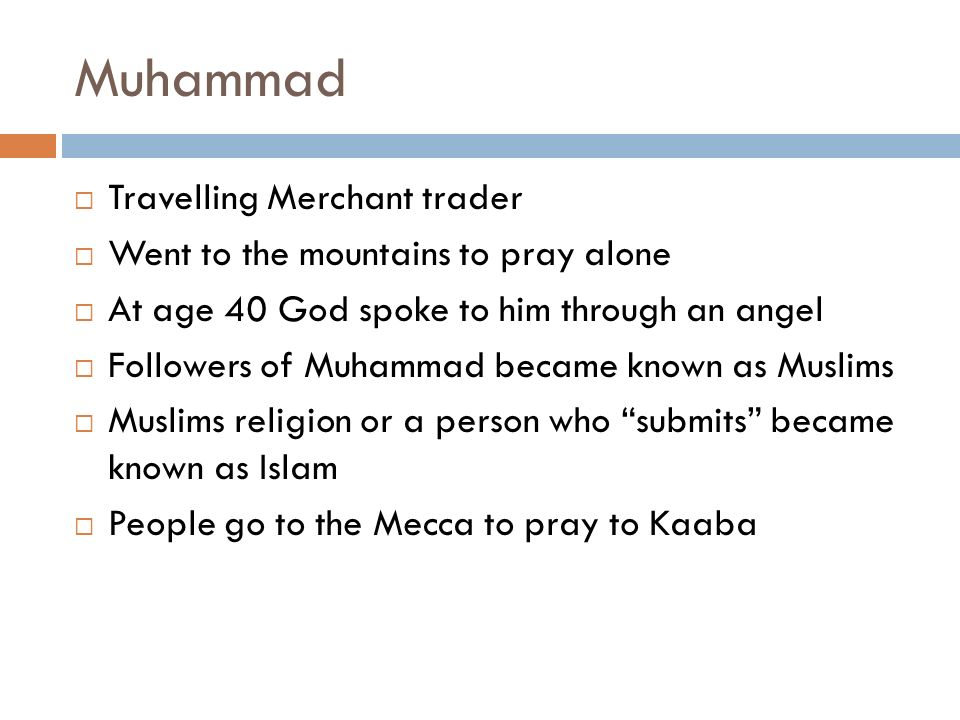 Muhammad  Travelling Merchant trader  Went to the mountains to pray alone  At age 40 God spoke to him through an angel  Followers of Muhammad became known as Muslims  Muslims religion or a person who submits became known as Islam  People go to the Mecca to pray to Kaaba