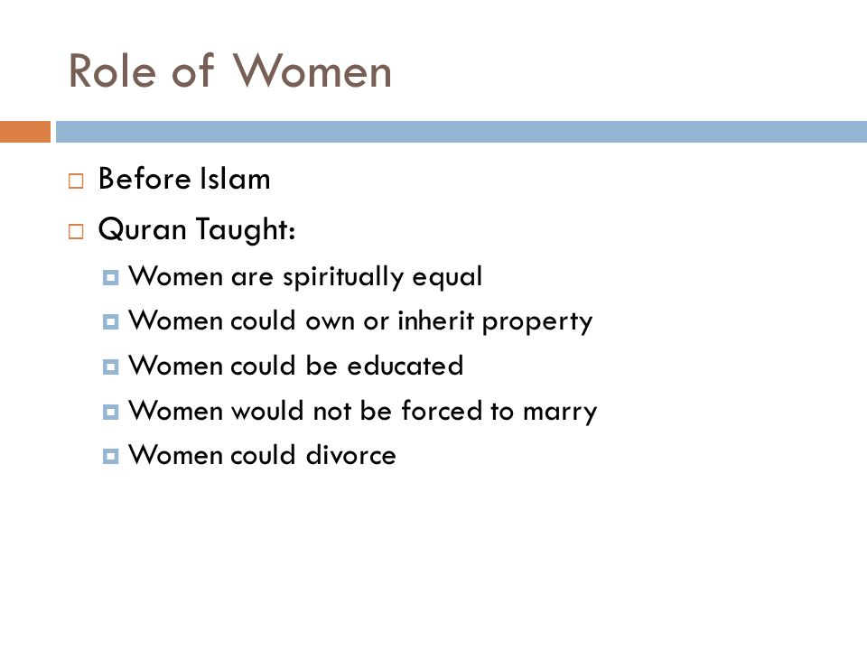 Role of Women  Before Islam  Quran Taught:  Women are spiritually equal  Women could own or inherit property  Women could be educated  Women would not be forced to marry  Women could divorce