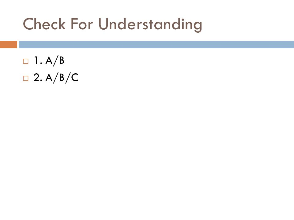 Check For Understanding  1. A/B  2. A/B/C