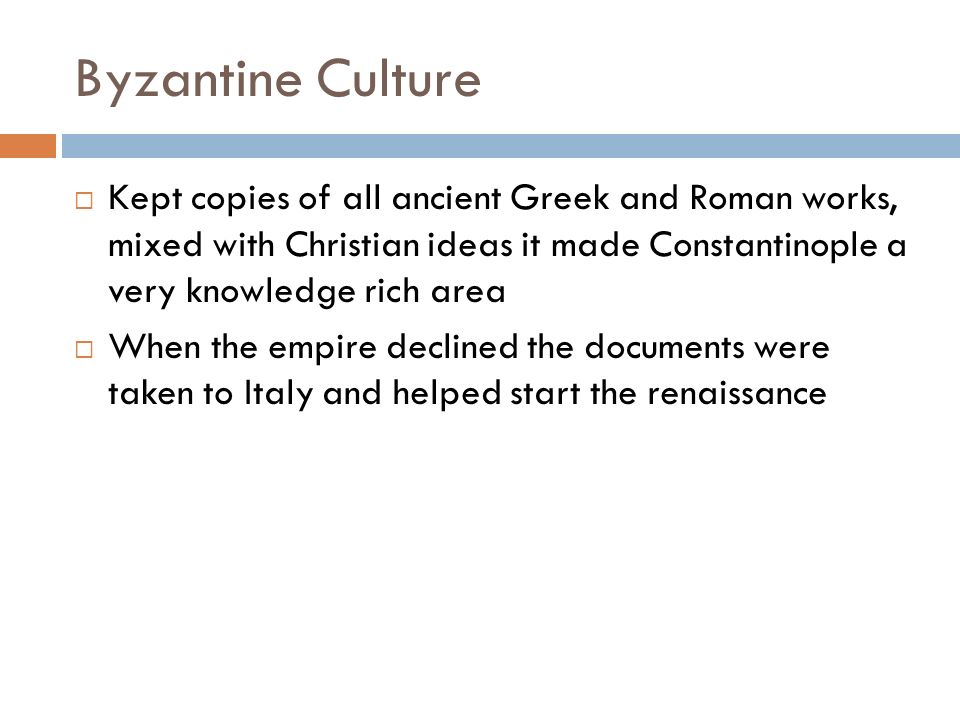 Byzantine Culture  Kept copies of all ancient Greek and Roman works, mixed with Christian ideas it made Constantinople a very knowledge rich area  When the empire declined the documents were taken to Italy and helped start the renaissance