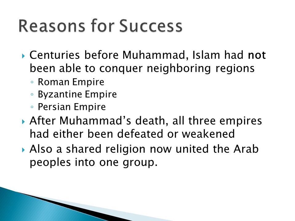  Centuries before Muhammad, Islam had not been able to conquer neighboring regions ◦ Roman Empire ◦ Byzantine Empire ◦ Persian Empire  After Muhammad's death, all three empires had either been defeated or weakened  Also a shared religion now united the Arab peoples into one group.
