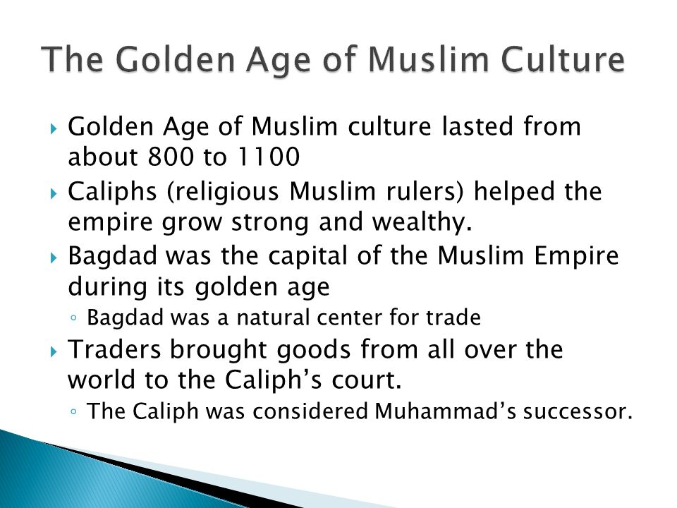  Golden Age of Muslim culture lasted from about 800 to 1100  Caliphs (religious Muslim rulers) helped the empire grow strong and wealthy.