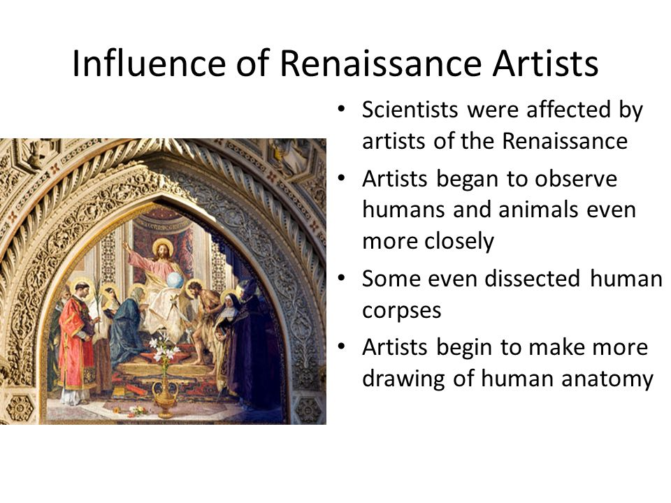 Influence of Renaissance Artists Scientists were affected by artists of the Renaissance Artists began to observe humans and animals even more closely Some even dissected human corpses Artists begin to make more drawing of human anatomy