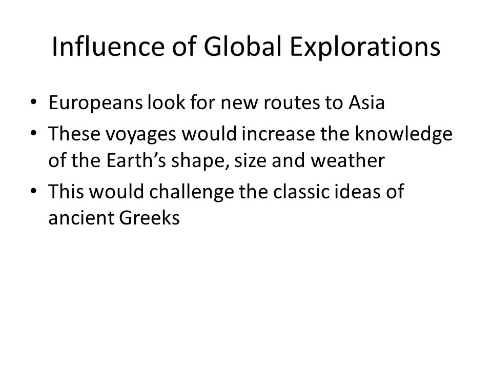 Influence of Global Explorations Europeans look for new routes to Asia These voyages would increase the knowledge of the Earth's shape, size and weather This would challenge the classic ideas of ancient Greeks