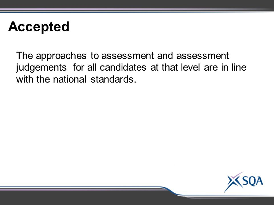 Accepted The approaches to assessment and assessment judgements for all candidates at that level are in line with the national standards.