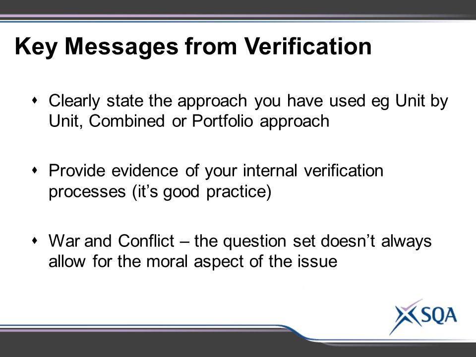 Key Messages from Verification  Clearly state the approach you have used eg Unit by Unit, Combined or Portfolio approach  Provide evidence of your internal verification processes (it's good practice)  War and Conflict – the question set doesn't always allow for the moral aspect of the issue