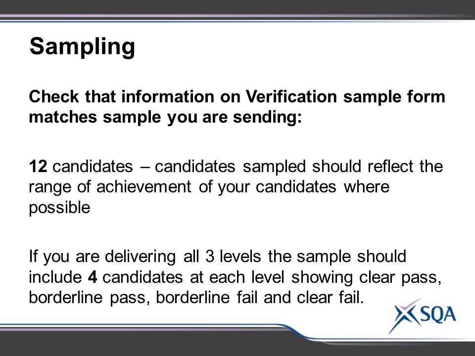 Sampling Check that information on Verification sample form matches sample you are sending: 12 candidates – candidates sampled should reflect the range of achievement of your candidates where possible If you are delivering all 3 levels the sample should include 4 candidates at each level showing clear pass, borderline pass, borderline fail and clear fail.