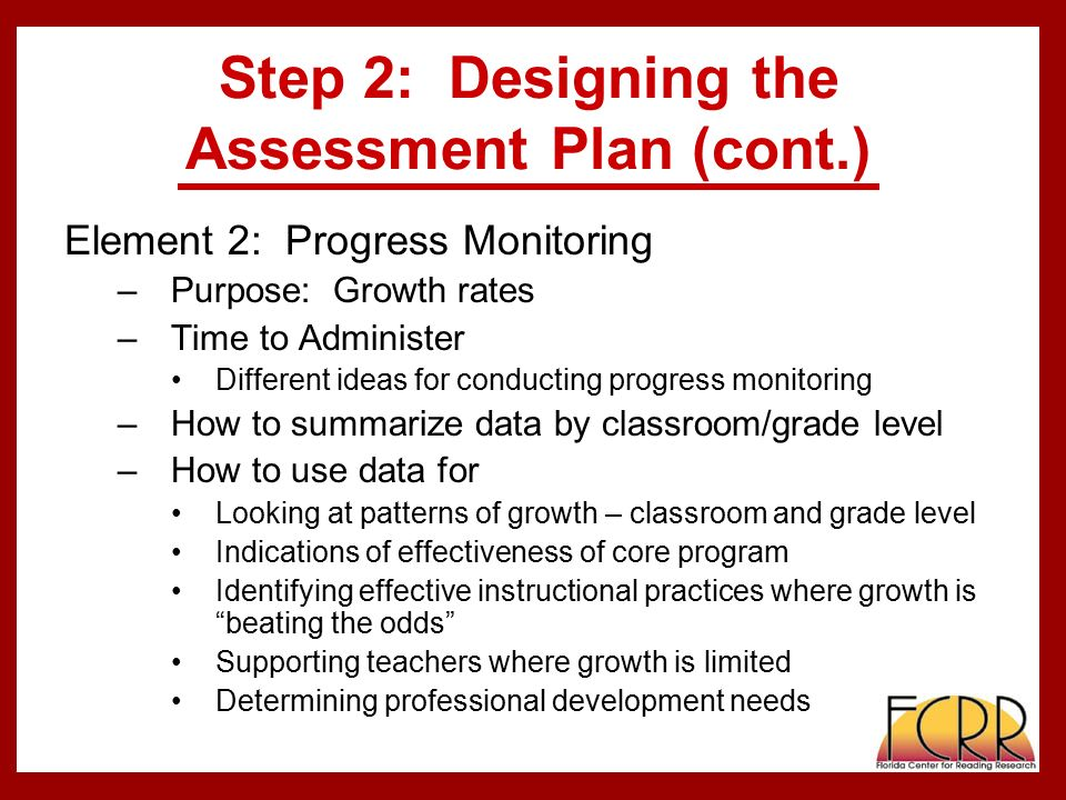 Step 2: Designing the Assessment Plan (cont.) Element 2: Progress Monitoring –Purpose: Growth rates –Time to Administer Different ideas for conducting progress monitoring –How to summarize data by classroom/grade level –How to use data for Looking at patterns of growth – classroom and grade level Indications of effectiveness of core program Identifying effective instructional practices where growth is beating the odds Supporting teachers where growth is limited Determining professional development needs
