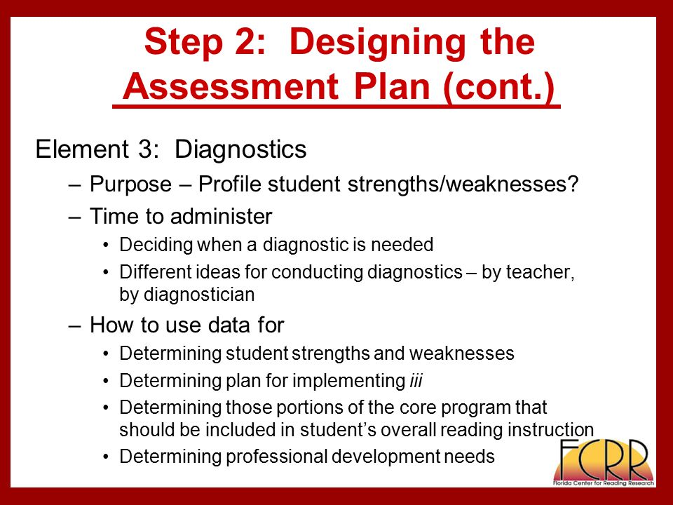 Step 2: Designing the Assessment Plan (cont.) Element 3: Diagnostics –Purpose – Profile student strengths/weaknesses.