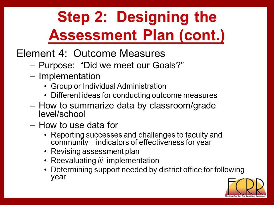 Step 2: Designing the Assessment Plan (cont.) Element 4: Outcome Measures –Purpose: Did we meet our Goals –Implementation Group or Individual Administration Different ideas for conducting outcome measures –How to summarize data by classroom/grade level/school –How to use data for Reporting successes and challenges to faculty and community – indicators of effectiveness for year Revising assessment plan Reevaluating iii implementation Determining support needed by district office for following year