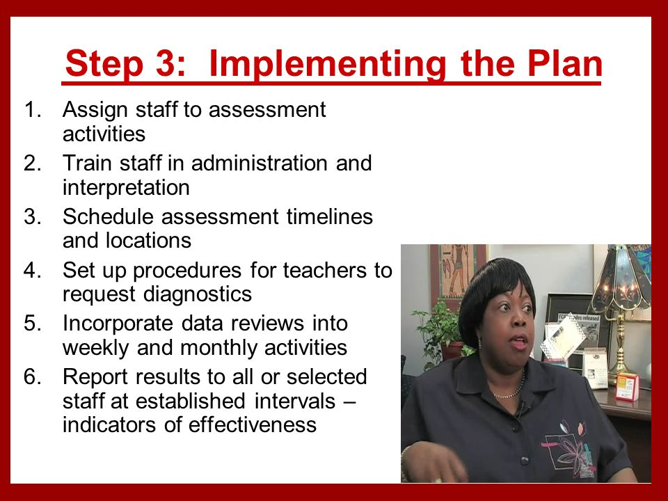 Step 3: Implementing the Plan 1.Assign staff to assessment activities 2.Train staff in administration and interpretation 3.Schedule assessment timelines and locations 4.Set up procedures for teachers to request diagnostics 5.Incorporate data reviews into weekly and monthly activities 6.Report results to all or selected staff at established intervals – indicators of effectiveness