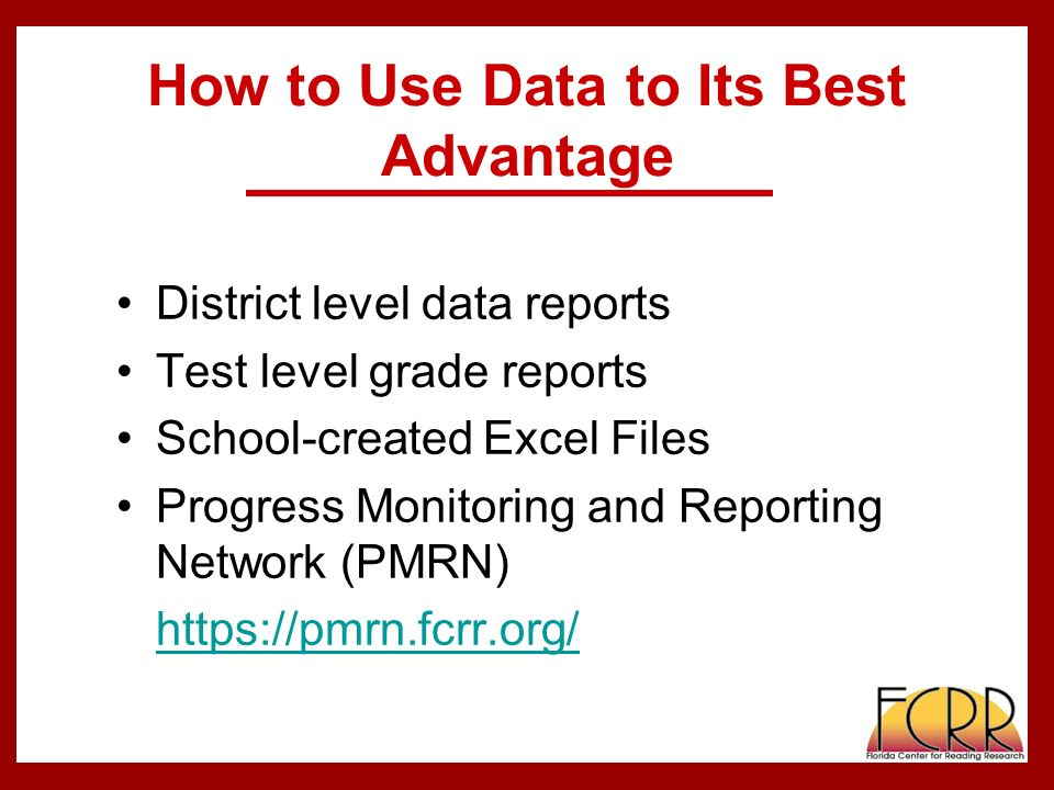 How to Use Data to Its Best Advantage District level data reports Test level grade reports School-created Excel Files Progress Monitoring and Reporting Network (PMRN)