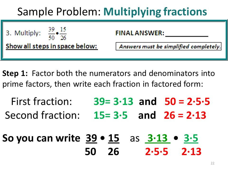 Sample Problem: Multiplying fractions Step 1: Factor both the numerators and denominators into prime factors, then write each fraction in factored form: First fraction: 39= 3∙13 and 50 = 2∙5∙5 Second fraction: 15= 3∙5 and 26 = 2∙13 So you can write as 3∙13 3∙5.
