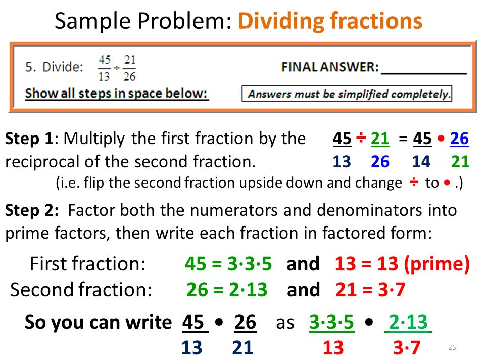 Sample Problem: Dividing fractions Step 1: Multiply the first fraction by the 45 ÷ 21 = reciprocal of the second fraction.