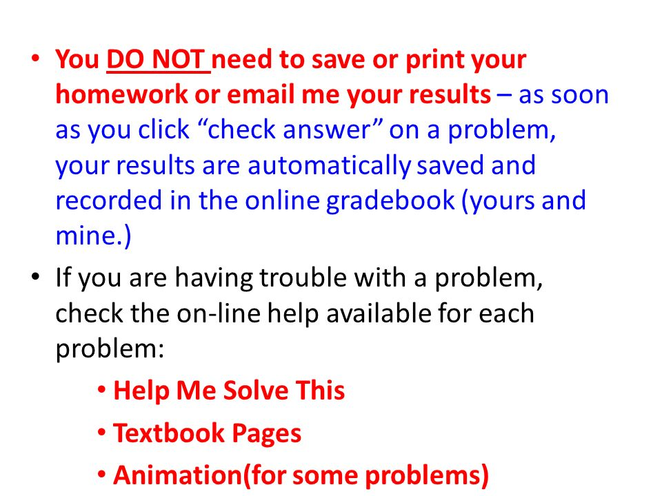 You DO NOT need to save or print your homework or  me your results – as soon as you click check answer on a problem, your results are automatically saved and recorded in the online gradebook (yours and mine.) If you are having trouble with a problem, check the on-line help available for each problem: Help Me Solve This Textbook Pages Animation(for some problems)