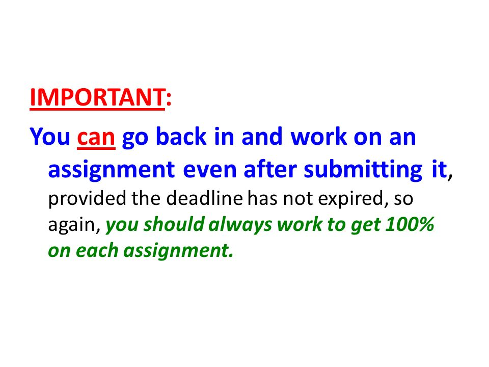 IMPORTANT: You can go back in and work on an assignment even after submitting it, provided the deadline has not expired, so again, you should always work to get 100% on each assignment.